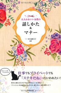 「大人かわいい女性 話しかた&マナー」日本文芸社(2013/3)仕事でもプライベートでも、立ち居振る舞い、言葉など「魅せる」ポイント満載です!