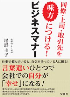 「同僚・上司・取引先を見方につける!ビジネスマナー」宝島社(2015/5)人間関係や仕事で悩んでいる人へ。5つのステップでお伝えしています。